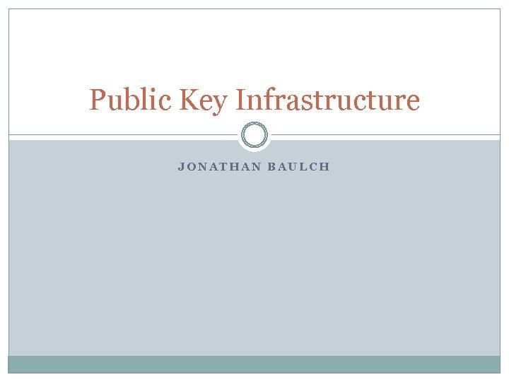 Public Key Infrastructure JONATHAN BAULCH
