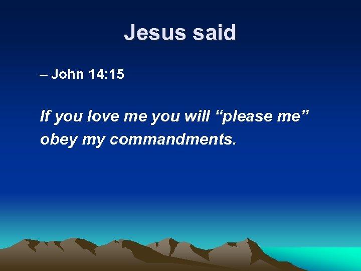 """Jesus said – John 14: 15 If you love me you will """"please me"""""""