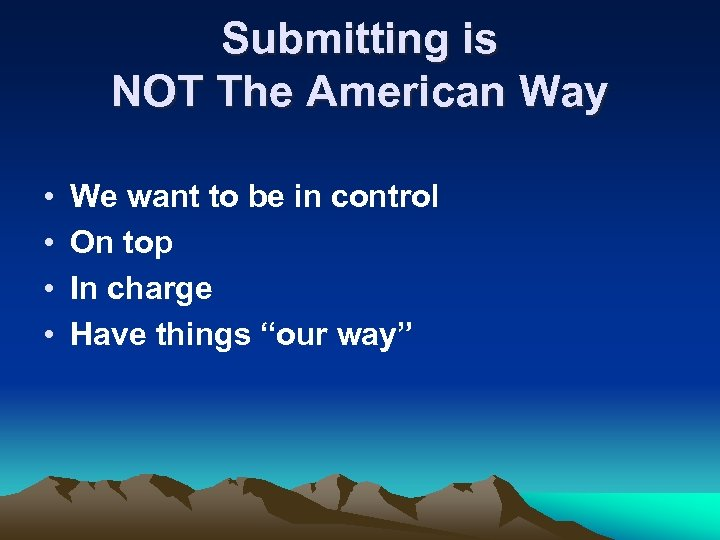 Submitting is NOT The American Way • • We want to be in control