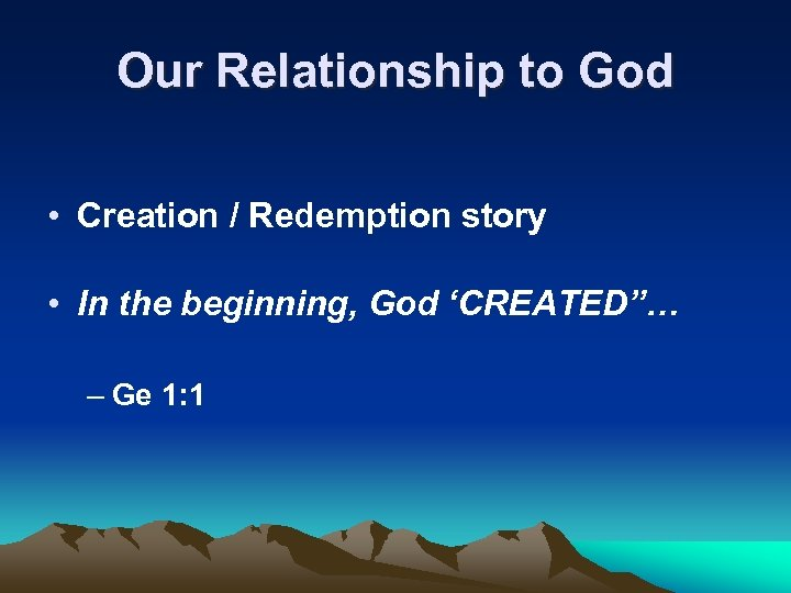 Our Relationship to God • Creation / Redemption story • In the beginning, God
