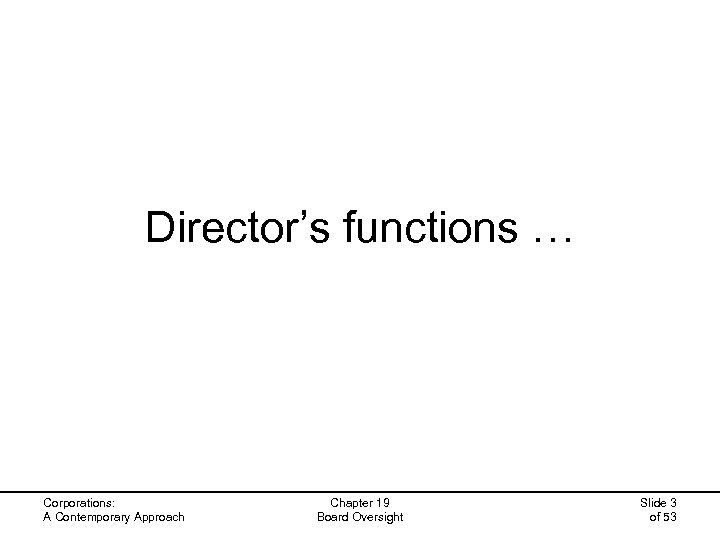 Director's functions … Corporations: A Contemporary Approach Chapter 19 Board Oversight Slide 3 of