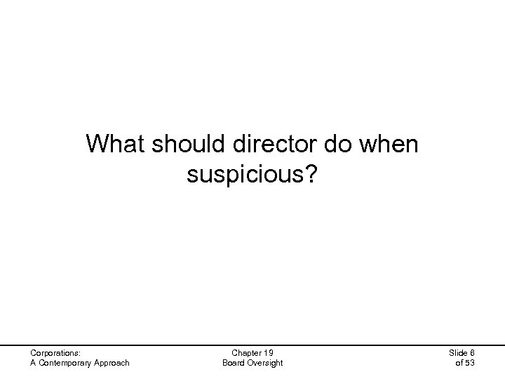 What should director do when suspicious? Corporations: A Contemporary Approach Chapter 19 Board Oversight