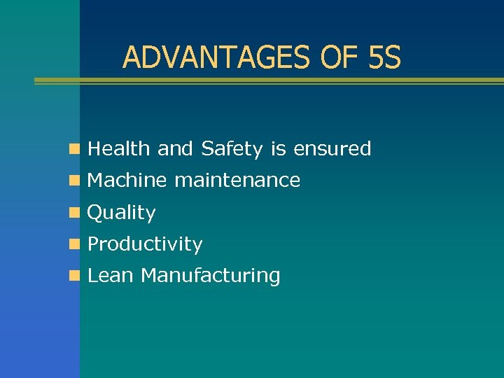 ADVANTAGES OF 5 S n Health and Safety is ensured n Machine maintenance n