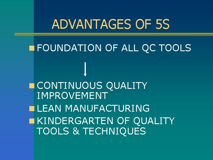 ADVANTAGES OF 5 S n FOUNDATION OF ALL QC TOOLS n CONTINUOUS QUALITY IMPROVEMENT