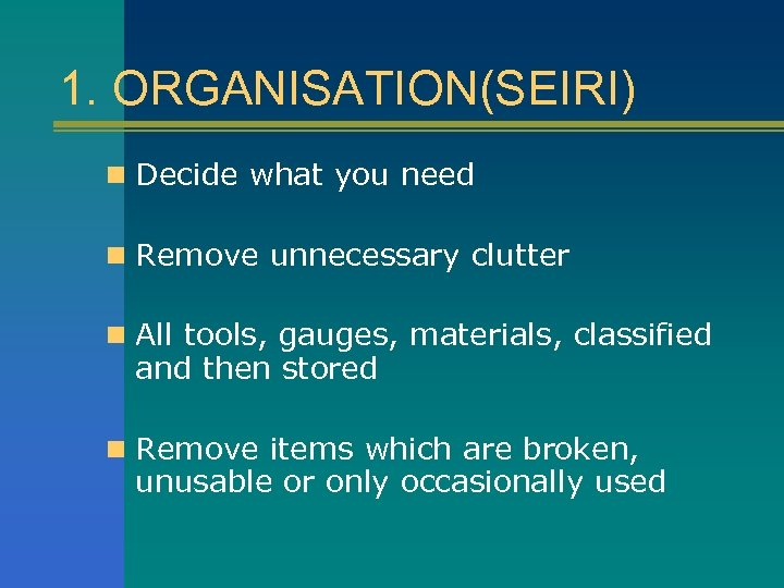 1. ORGANISATION(SEIRI) n Decide what you need n Remove unnecessary clutter n All tools,