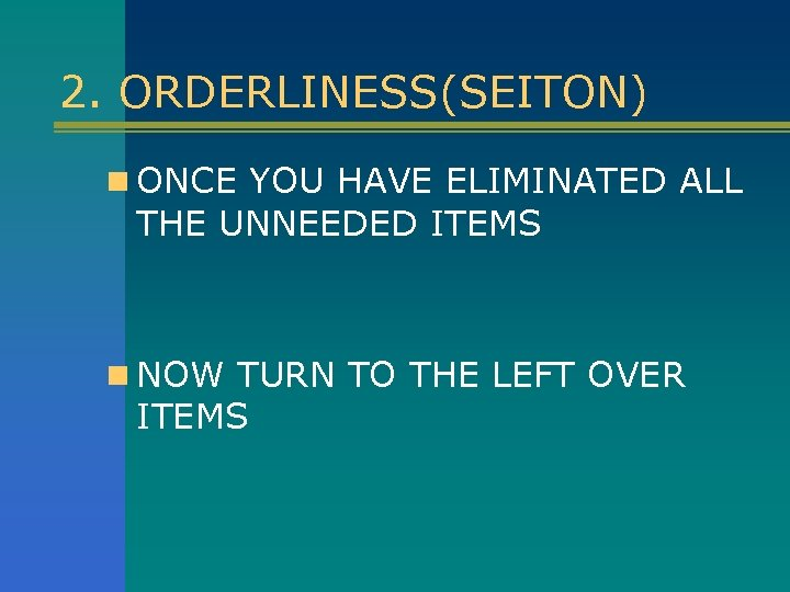 2. ORDERLINESS(SEITON) n ONCE YOU HAVE ELIMINATED ALL THE UNNEEDED ITEMS n NOW TURN