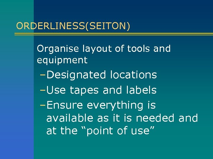 ORDERLINESS(SEITON) Organise layout of tools and equipment –Designated locations –Use tapes and labels –Ensure