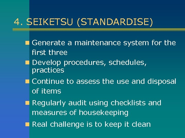 4. SEIKETSU (STANDARDISE) n Generate a maintenance system for the first three n Develop