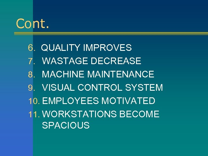Cont. 6. QUALITY IMPROVES 7. WASTAGE DECREASE 8. MACHINE MAINTENANCE 9. VISUAL CONTROL SYSTEM
