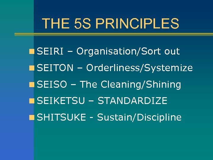 THE 5 S PRINCIPLES n SEIRI – Organisation/Sort out n SEITON – Orderliness/Systemize n