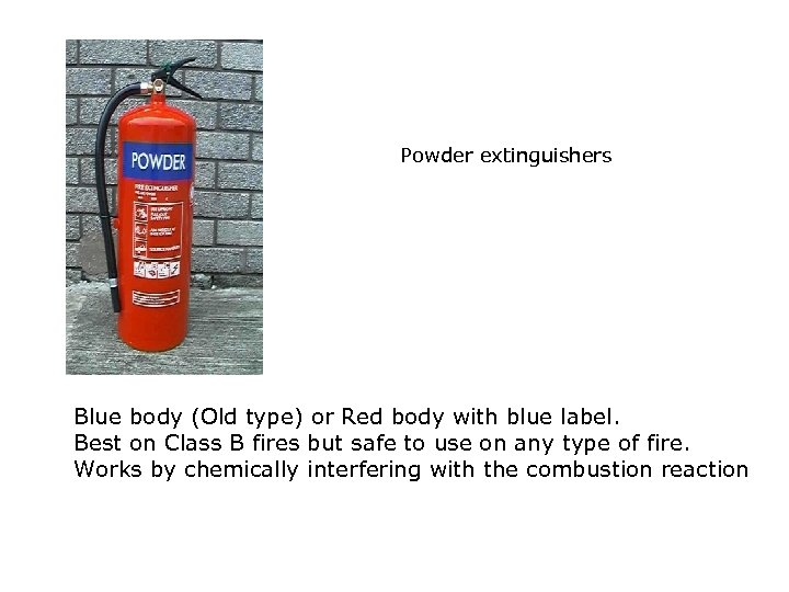 Powder extinguishers Blue body (Old type) or Red body with blue label. Best on