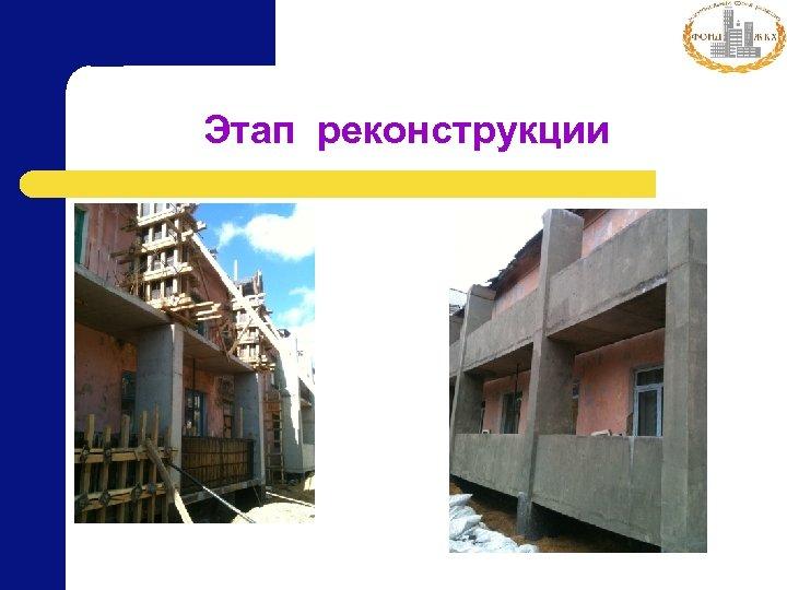 Этап реконструкции