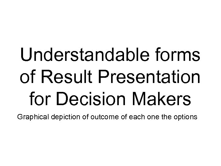 Understandable forms of Result Presentation for Decision Makers Graphical depiction of outcome of each