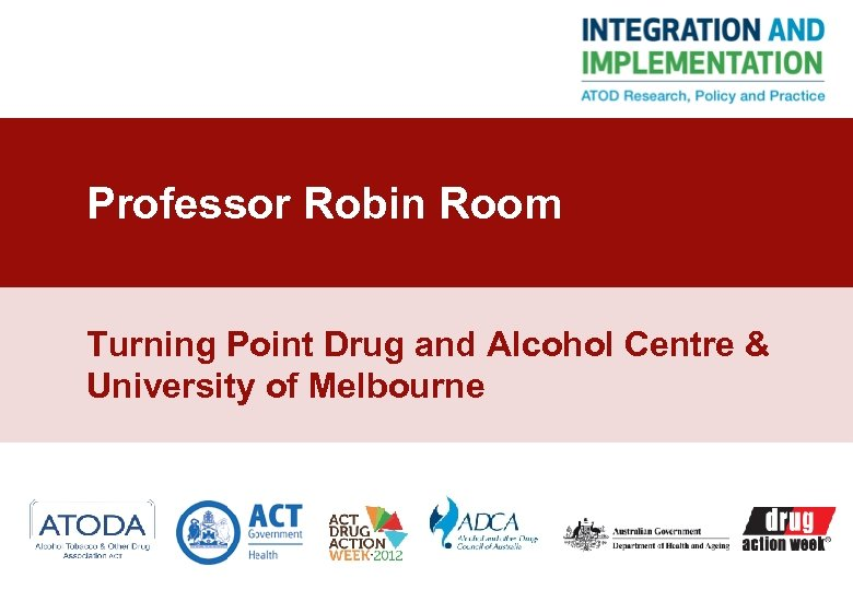 Professor Robin Room Turning Point Drug and Alcohol Centre & University of Melbourne