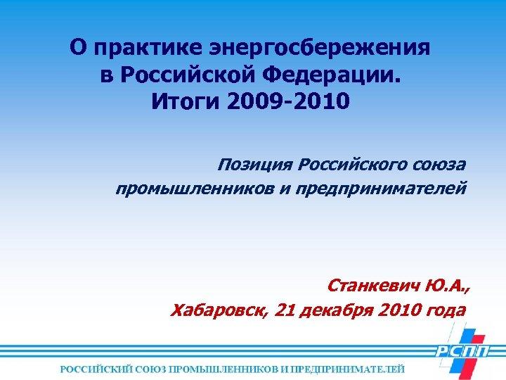 О практике энергосбережения в Российской Федерации. Итоги 2009 -2010 Позиция Российского союза промышленников и