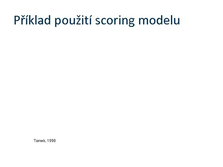 Příklad použití scoring modelu Tomek, 1996