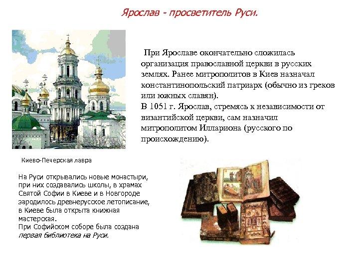 Ярослав - просветитель Руси. При Ярославе окончательно сложилась организация православной церкви в русских землях.