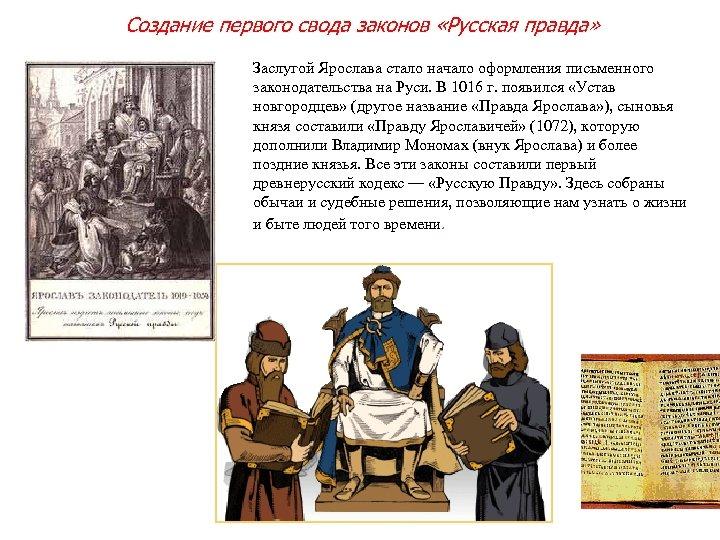 Создание первого свода законов «Русская правда» Заслугой Ярослава стало начало оформления письменного законодательства на