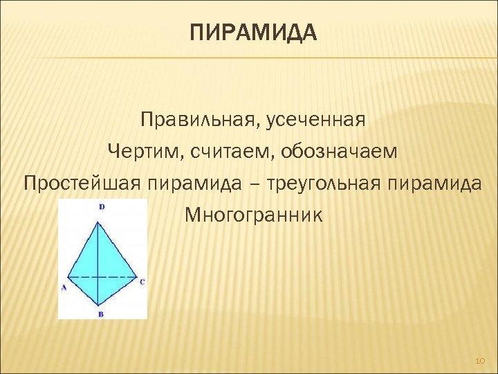 ПИРАМИДА Правильная, усеченная Чертим, считаем, обозначаем Простейшая пирамида – треугольная пирамида Многогранник 10