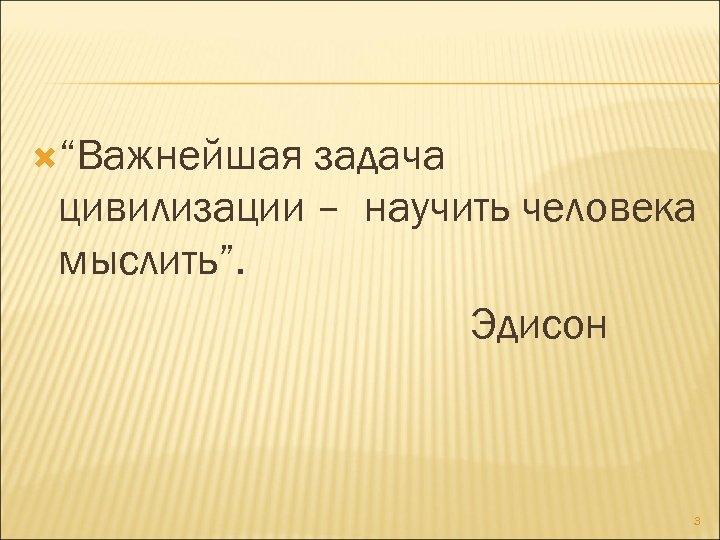"""""""Важнейшая задача цивилизации – научить человека мыслить"""". Эдисон 3"""