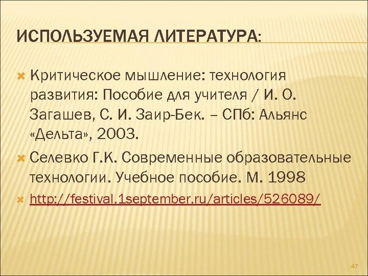 ИСПОЛЬЗУЕМАЯ ЛИТЕРАТУРА: Критическое мышление: технология развития: Пособие для учителя / И. О. Загашев, С.