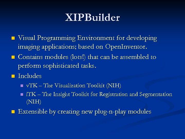 XIPBuilder n n n Visual Programming Environment for developing imaging applications; based on Open.