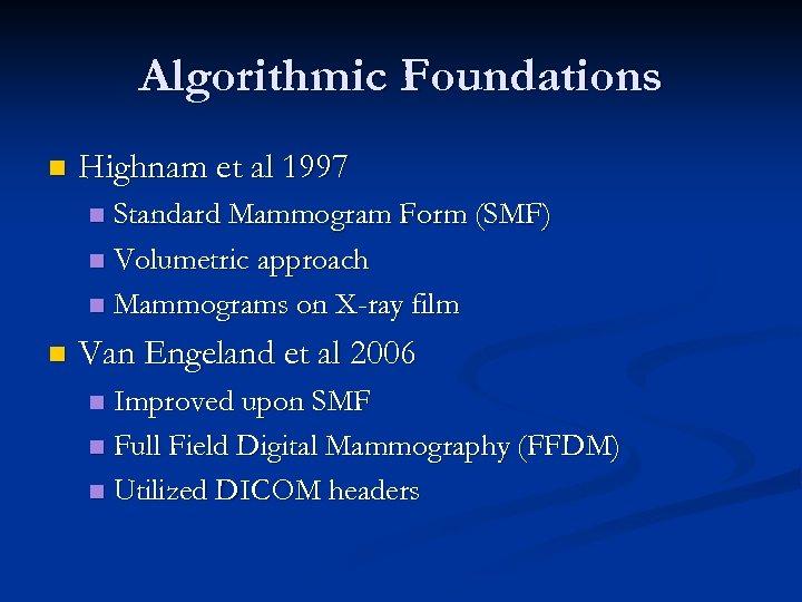 Algorithmic Foundations n Highnam et al 1997 Standard Mammogram Form (SMF) n Volumetric approach