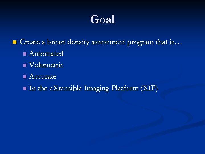 Goal n Create a breast density assessment program that is… n Automated n Volumetric