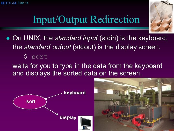 Slide 15 Input/Output Redirection l On UNIX, the standard input (stdin) is the keyboard;