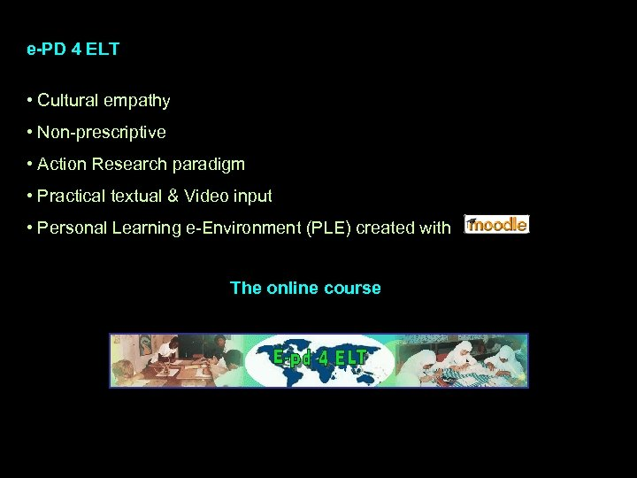 e-PD 4 ELT • Cultural empathy • Non-prescriptive • Action Research paradigm • Practical
