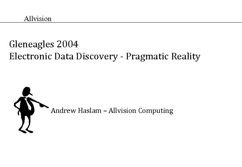 Allvision Gleneagles 2004 Electronic Data Discovery - Pragmatic Reality Andrew Haslam – Allvision Computing