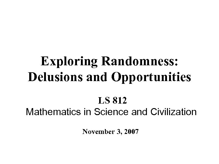 Exploring Randomness: Delusions and Opportunities LS 812 Mathematics in Science and Civilization November 3,