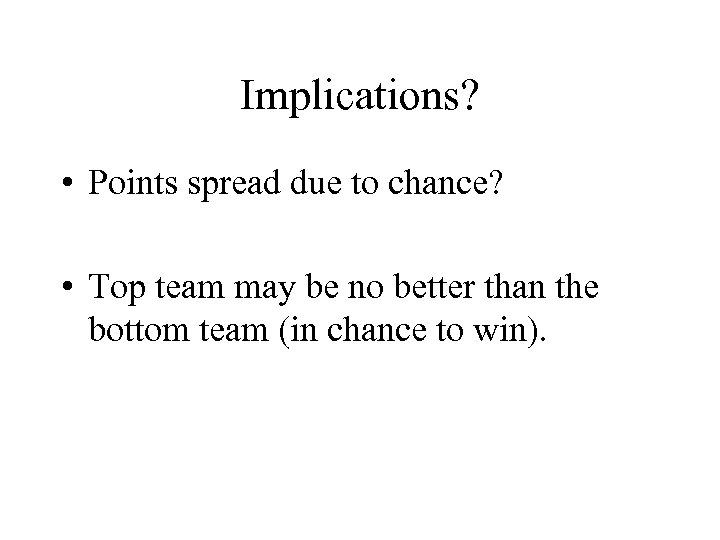 Implications? • Points spread due to chance? • Top team may be no better