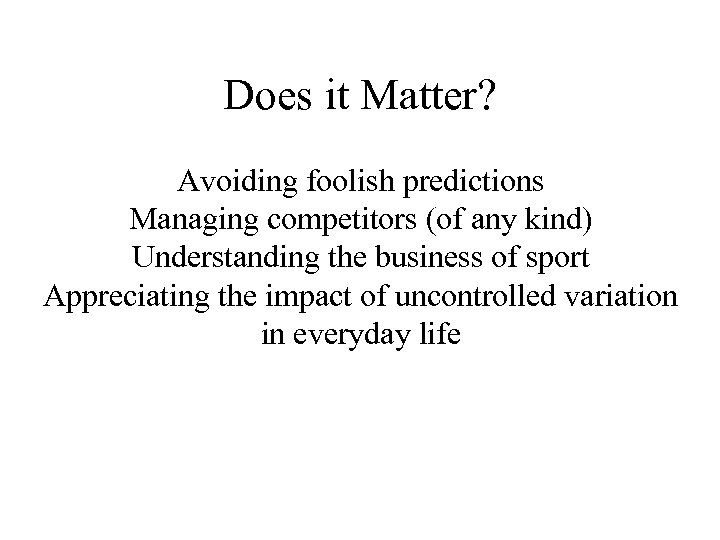 Does it Matter? Avoiding foolish predictions Managing competitors (of any kind) Understanding the business