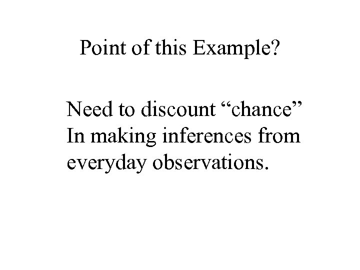 "Point of this Example? Need to discount ""chance"" In making inferences from everyday observations."
