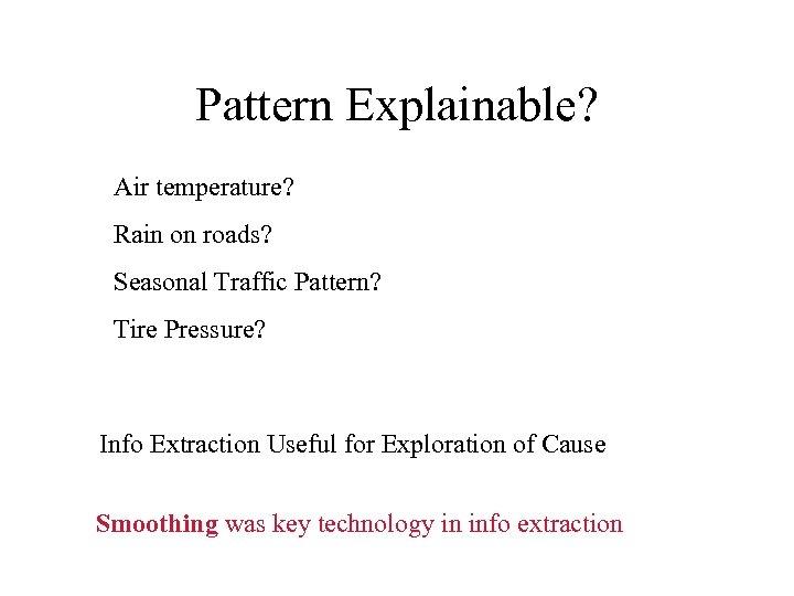 Pattern Explainable? Air temperature? Rain on roads? Seasonal Traffic Pattern? Tire Pressure? Info Extraction