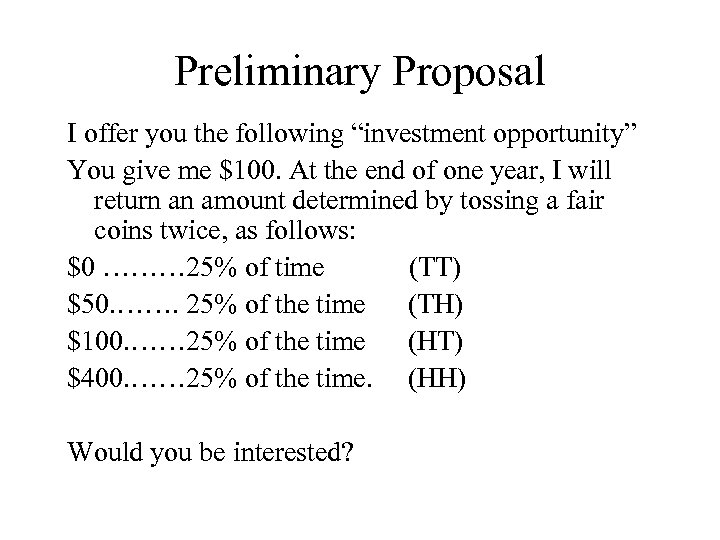 "Preliminary Proposal I offer you the following ""investment opportunity"" You give me $100. At"