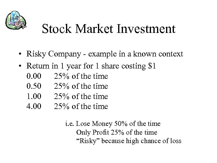 Stock Market Investment • Risky Company - example in a known context • Return