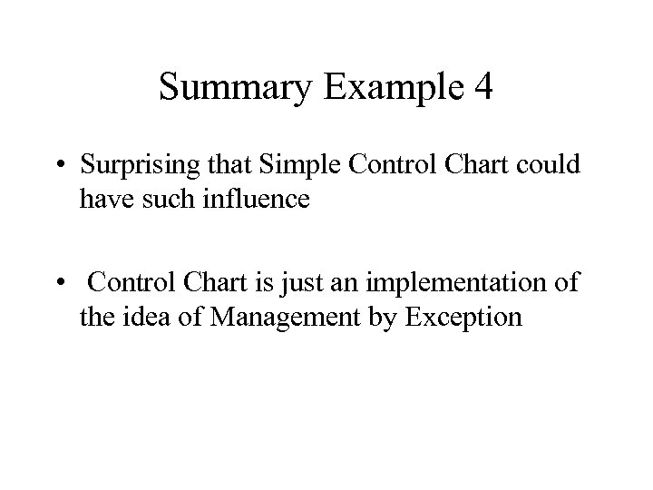 Summary Example 4 • Surprising that Simple Control Chart could have such influence •