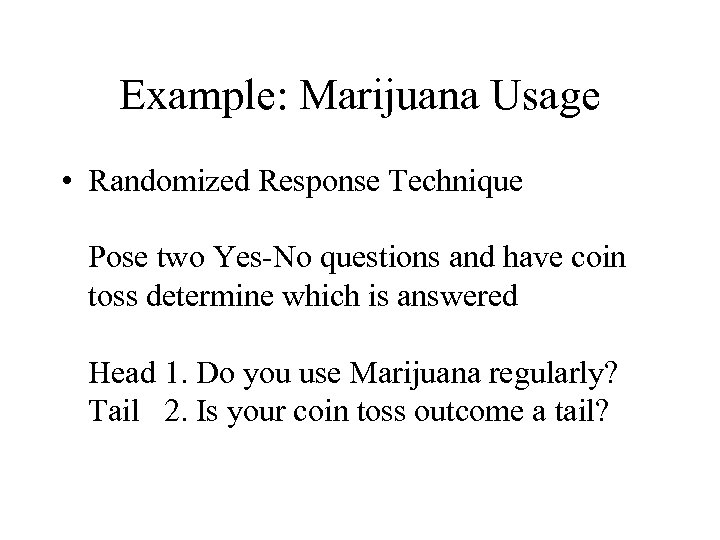 Example: Marijuana Usage • Randomized Response Technique Pose two Yes-No questions and have coin