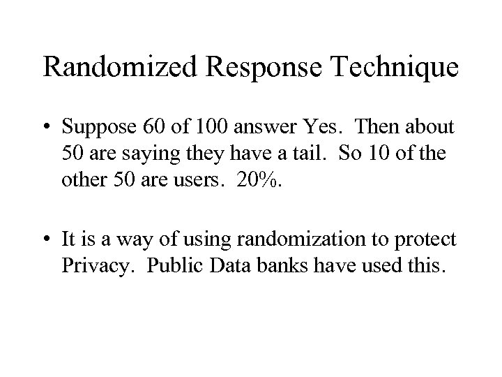 Randomized Response Technique • Suppose 60 of 100 answer Yes. Then about 50 are
