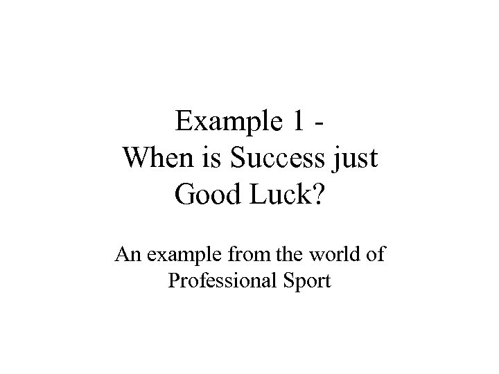 Example 1 When is Success just Good Luck? An example from the world of