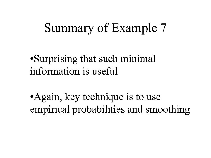 Summary of Example 7 • Surprising that such minimal information is useful • Again,