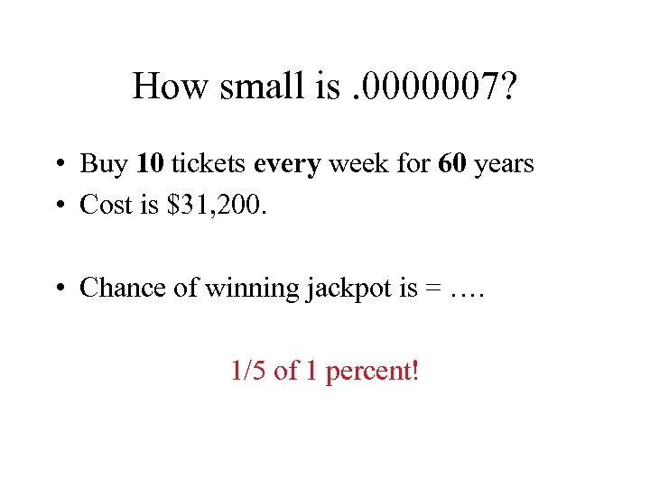 How small is. 0000007? • Buy 10 tickets every week for 60 years •