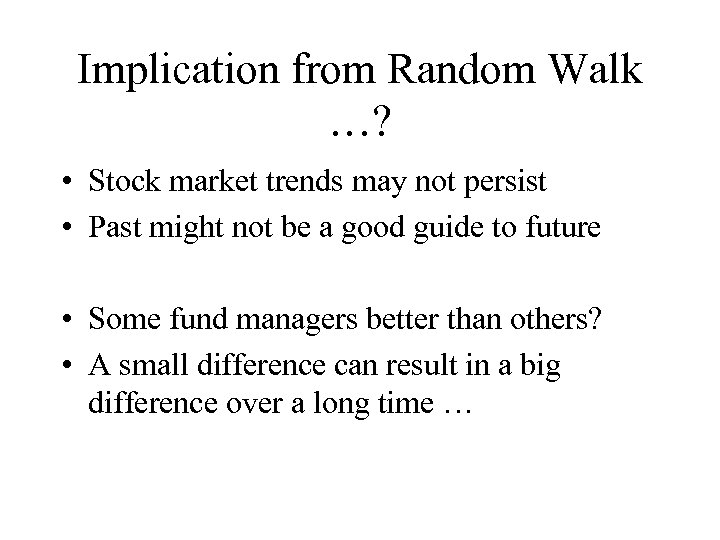 Implication from Random Walk …? • Stock market trends may not persist • Past