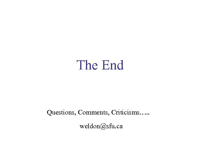 The End Questions, Comments, Criticisms…. . weldon@sfu. ca