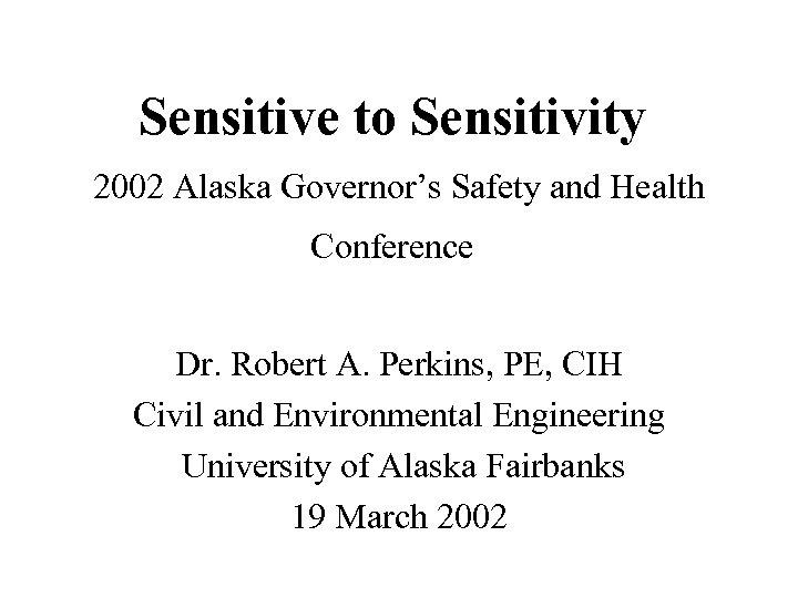 Sensitive to Sensitivity 2002 Alaska Governor's Safety and Health Conference Dr. Robert A. Perkins,