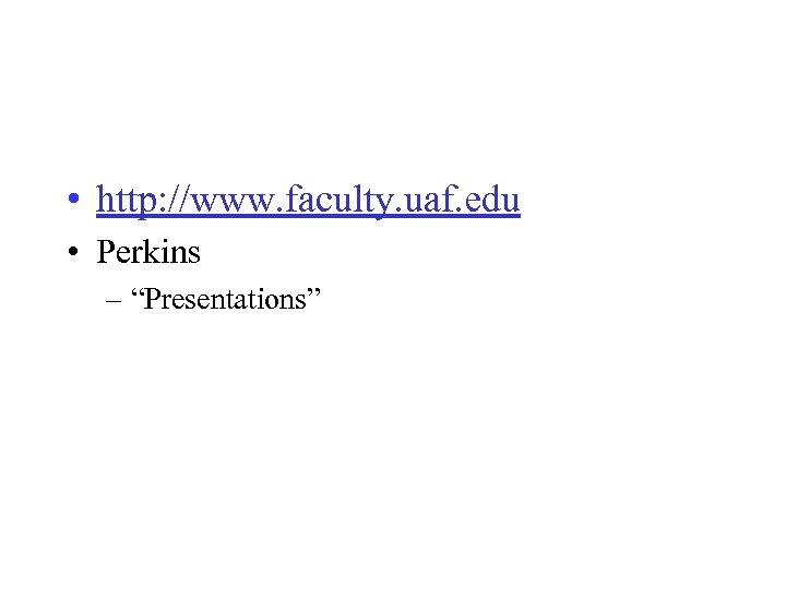 """• http: //www. faculty. uaf. edu • Perkins – """"Presentations"""""""