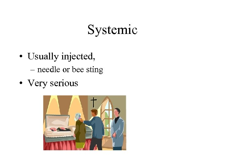 Systemic • Usually injected, – needle or bee sting • Very serious