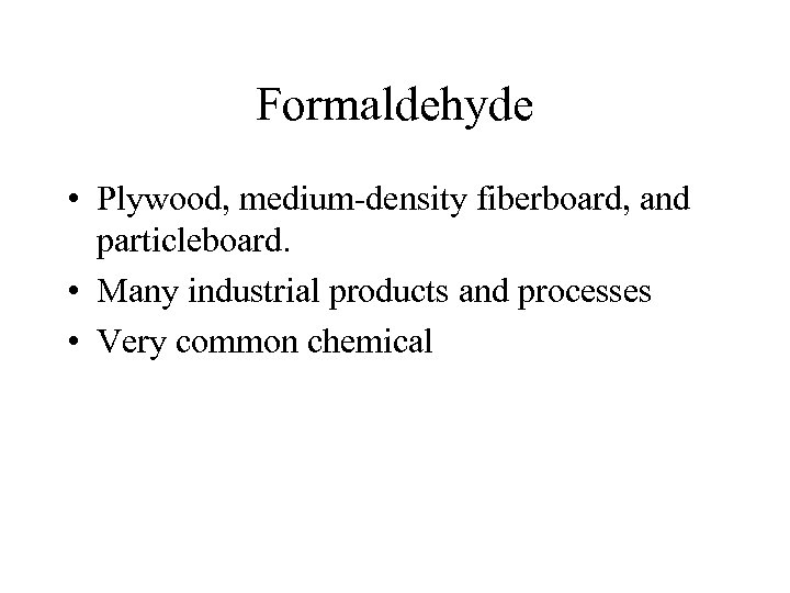 Formaldehyde • Plywood, medium-density fiberboard, and particleboard. • Many industrial products and processes •